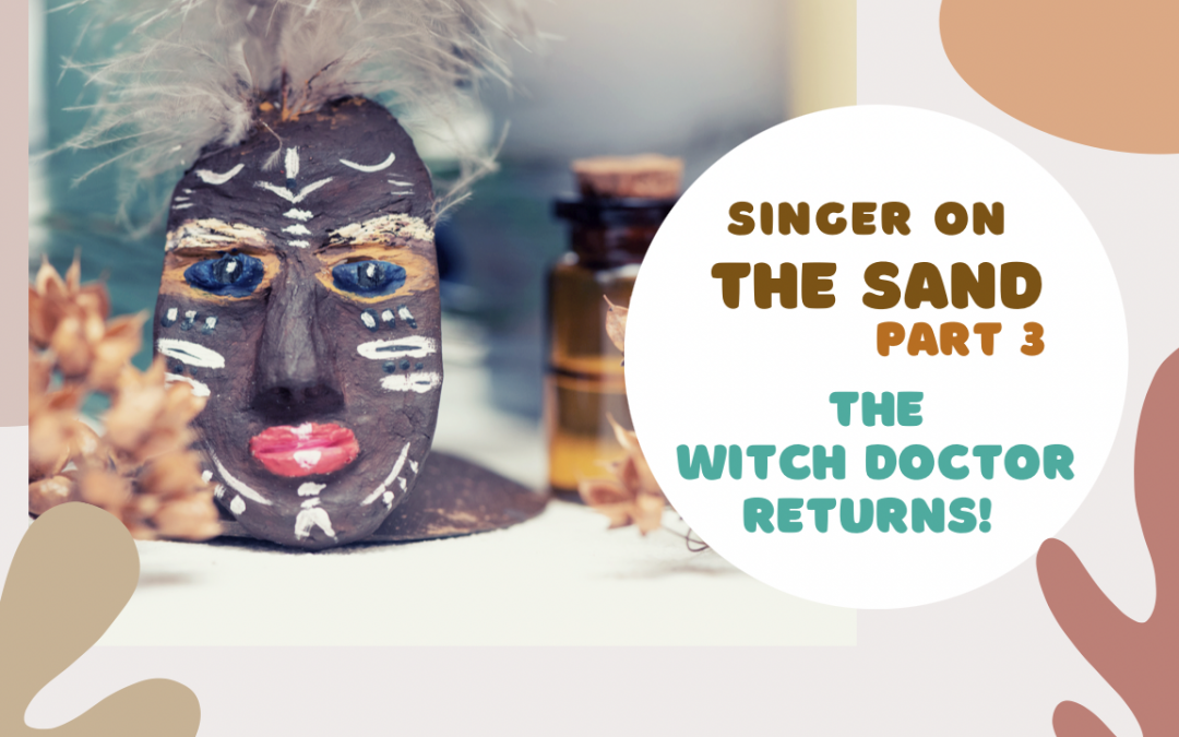 Singer on the Sand | Part 3 – The Witch Doctor Returns!