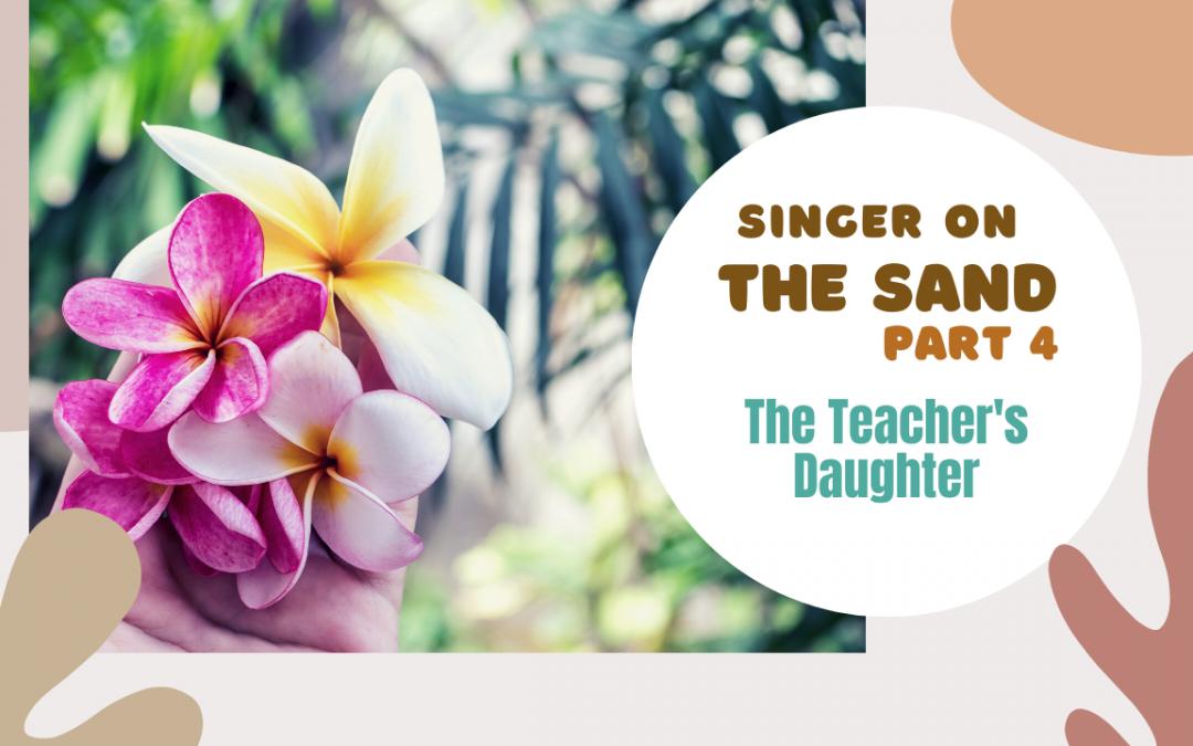 Singer on the Sand | Part 4 – The Teacher's Daughter