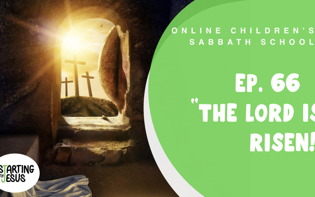 Sabbath School | Episode 66 – The Lord Is Risen
