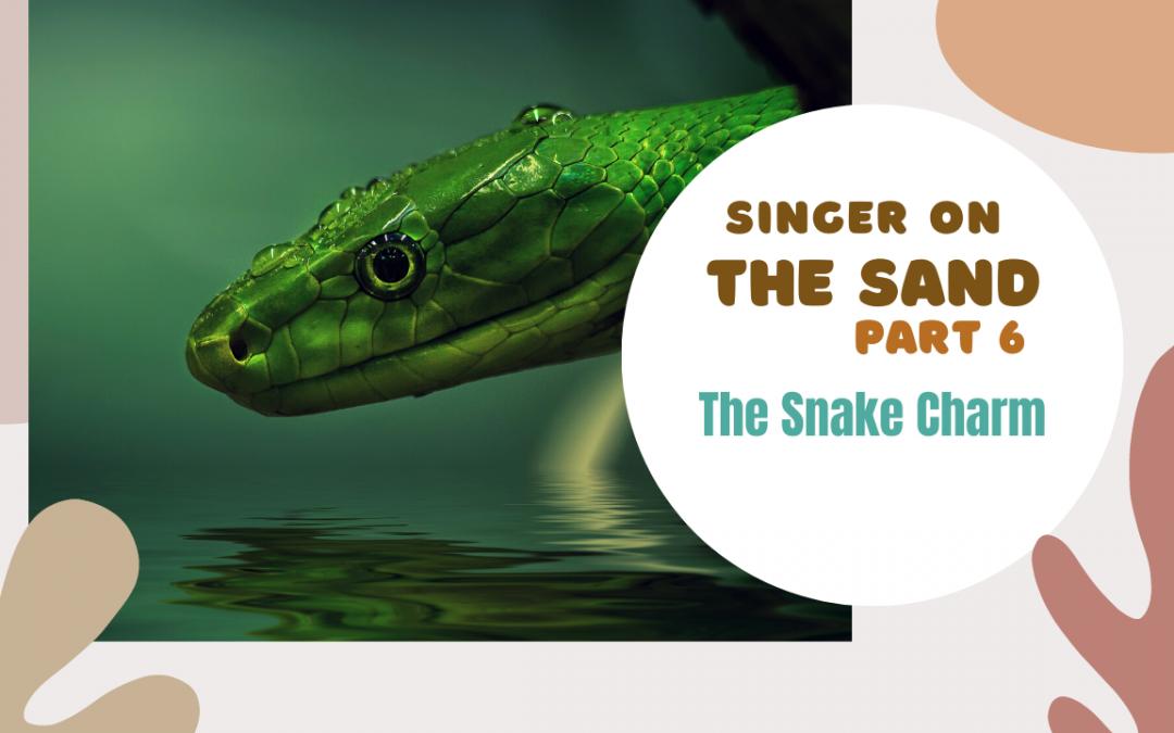Singer on the Sand | Part 6 – The Snake Charm