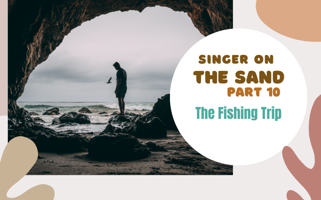Singer on the Sand | Part 10 – The Fishing Trip